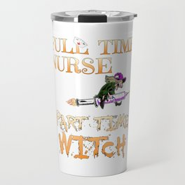 Halloween Costume Full Time Nurse Part-Time Witch Travel Mug
