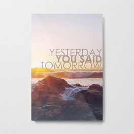 Yesterday you said tomorrow Metal Print