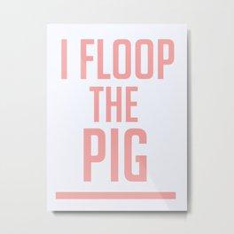 I Floop The Pig! Metal Print