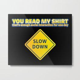 You Read My Shirt That's Enough Social Interaction  Metal Print