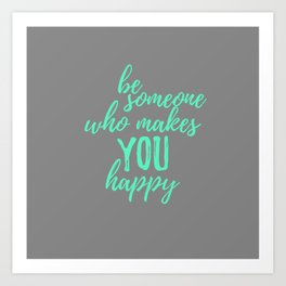 Be Someone Who Makes You Happ Art Print
