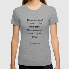 The meaning of  life is to find  your gift.  The purpose of  life is to give it  away.  Pablo Picasso T-shirt