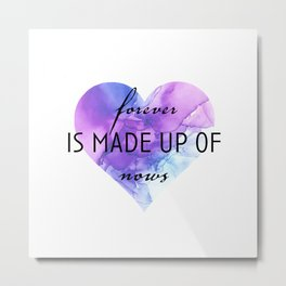 Forever is Made up of Nows Metal Print