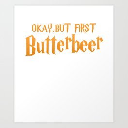 Okay, But First Butterbeer Art Print