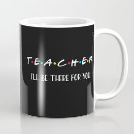 Teacher, I'll Be There For You, Quote Coffee Mug