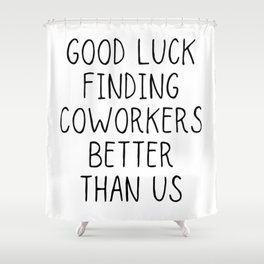 Good luck finding coworkers better than us Shower Curtain