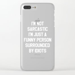 I'M NOT SARCASTIC I'M JUST A FUNNY PERSON SURROUNDED BY IDIOTS (Black & White) Clear iPhone Case