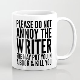 Please do not annoy the writer. She may put you in a book and kill you. Coffee Mug