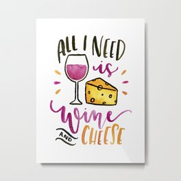 All I Need is Wine and Cheese Metal Print