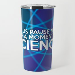 LET US PAUSE NOW FOR A MOMENT OF SCIENCE Travel Mug