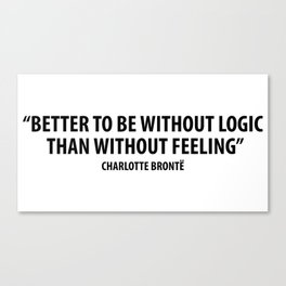 It is better to be without logic than to be without feeling. - Charlotte Bronte Canvas Print