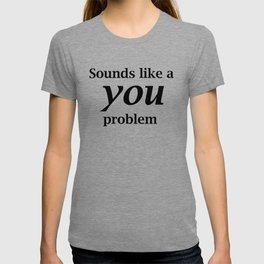 Sounds Like A You Problem - white background T-shirt