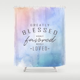 Greatly Blessed, Highly Favored, Deeply Loved Shower Curtain