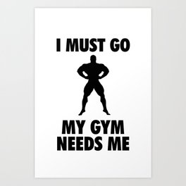 I Must Go My GYM Needs Me Art Print