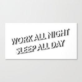 WORK ALL NIGHT SLEEP ALL DAY Canvas Print