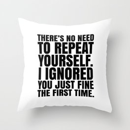There's No Need To Repeat Yourself. I Ignored You Just Fine the First Time. Throw Pillow
