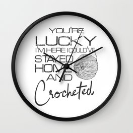 You're Lucky I'm Here I Could've Stay Home And Crocheted Wall Clock
