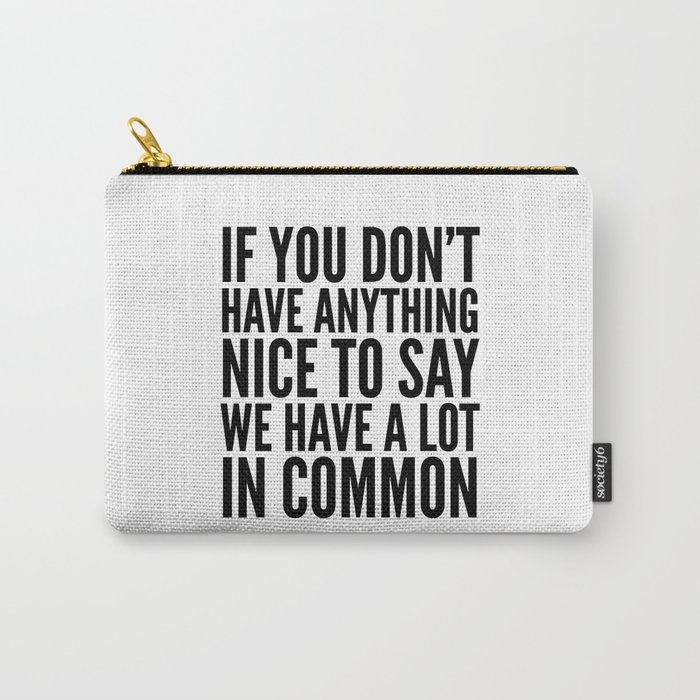 If You Don't Have Anything Nice To Say We Have A Lot In Common Carry-All Pouch