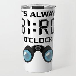 It's ALWAYS Bird O'Clock! Birding, Birdwatcher  Travel Mug