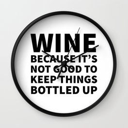 Wine Because It's Not Good To Keep Things Bottled Up Wall Clock