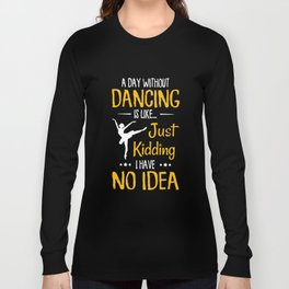 a day without dancing is like just kidding I have no idea dance t-shirts Long Sleeve T-shirt
