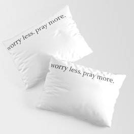 Worry Less. Pray More. Pillow Sham