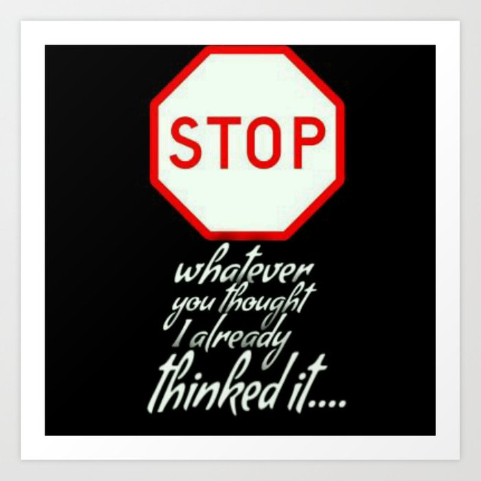 STOP..ALREADY THOUGHT OF IT Art Print