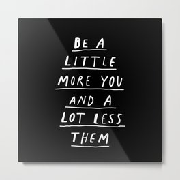Be a Little More You and a Lot Less Them black and white modern typographic quote poster canvas Metal Print