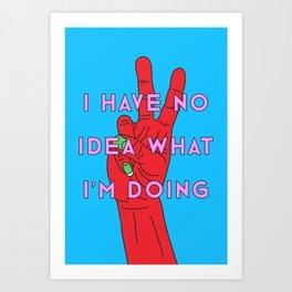 I have no idea what I'm doing Art Print