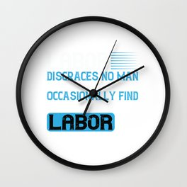 Labor disgraces no man; unfortunately, you occasionally find men who disgrace labor Wall Clock