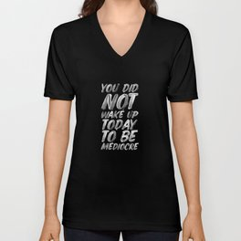 You Did Not Wake Up Today To Be Mediocre black and white monochrome typography poster design Unisex V-Neck