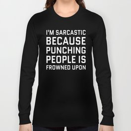 I'M SARCASTIC BECAUSE PUNCHING PEOPLE IS FROWNED UPON (Black & White) Long Sleeve T-shirt