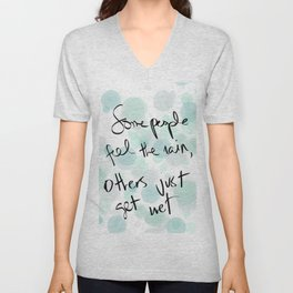 Some people feel the rain, others just get wet -- Bob Dylan. Unisex V-Neck