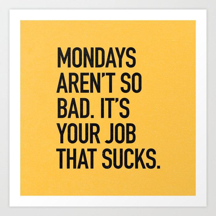 cd0ad24a333 Mondays aren t so bad. It s your job that sucks. Art Print by ...