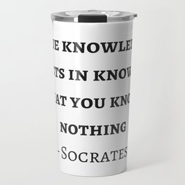 Greek Philosophy Quotes - Socrates  - True knowledge exists in knowing that you know nothing Travel Mug