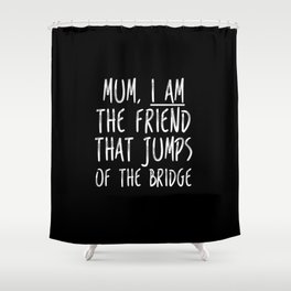 I am the friend that jumps of the bridge Shower Curtain