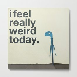 I Feel Really Weird Today Metal Print