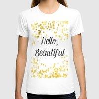 hello beautiful T-shirts featuring Hello, Beautiful by Alyssa Grau