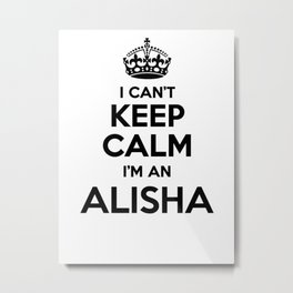 I cant keep calm I am an ALISHA Metal Print