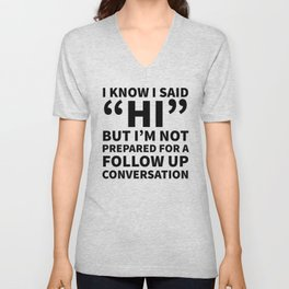 I Know I Said Hi But I'm Not Prepared For A Follow Up Conversation Unisex V-Neck