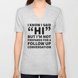 I Know I Said Hi But I'm Not Prepared For A Follow Up Conversation Unisex V-Neck