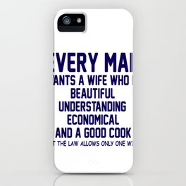 Every Man Wants A Wife Who Is Beautiful, Understanding, Economical And A Good Cook, But The Law iPhone Case