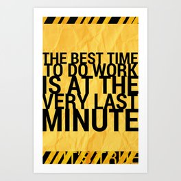 The Best time to to work is at the Last Minute Art Print