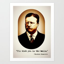 Theodore Roosevelt     I'll Kick You In The Balls     Famous Quotes Art Print