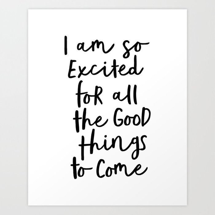 I Am So Excited For All The Good Things to Come black-white typography design poster home wall decor Art Print