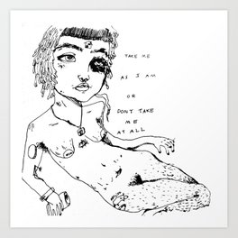 TAKE ME AS I AM OR DON'T TAKE ME AT ALL Art Print
