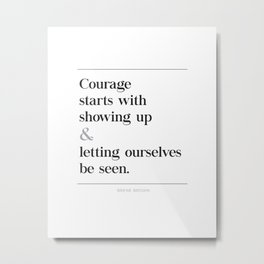Courage Starts With Showing Up and Letting Ourselves be Seen, Brene Brown Quote, Daring Greatly Metal Print