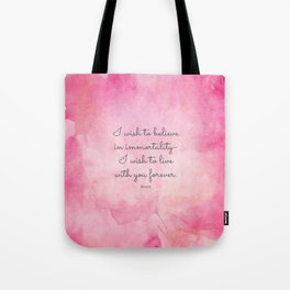 I wish to believe in immortality- I wish to live with you forever. Keats Tote Bag