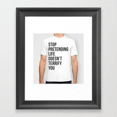Stop pretending life doesn't terrify you Framed Art Print