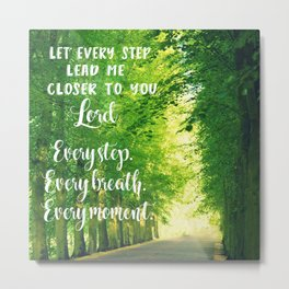 Let Every Step Lead me Closer, Lord Christian Quote Metal Print